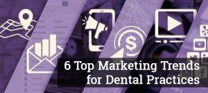 Six Dental Marketing Trends to Boost Your Digital Strategy